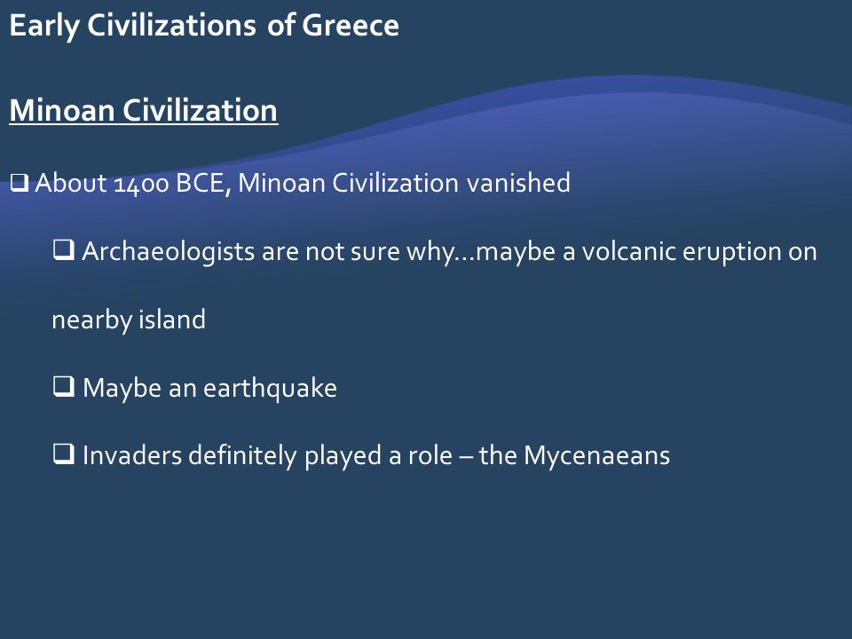 Early Civilizations of Greece Minoan Civilization About 1400 BCE, Minoan Civilization vanished Archaeologists are not sure why…maybe a volcanic erupti