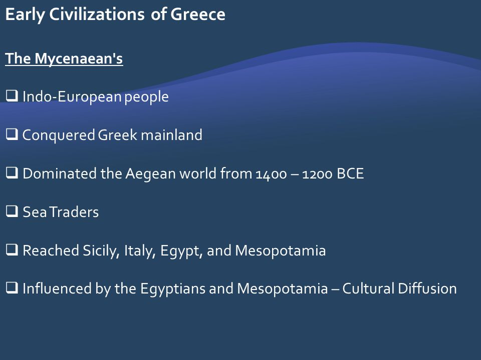 Early Civilizations of Greece The Mycenaean's Indo-European people Conquered Greek mainland Dominated the Aegean world from 1400 – 1200 BCE Sea Trader