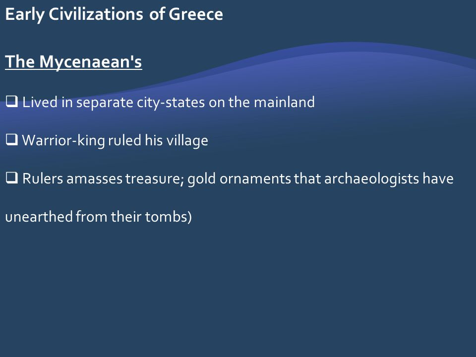 Early Civilizations of Greece The Mycenaean's Lived in separate city-states on the mainland Warrior-king ruled his village Rulers amasses treasure; go