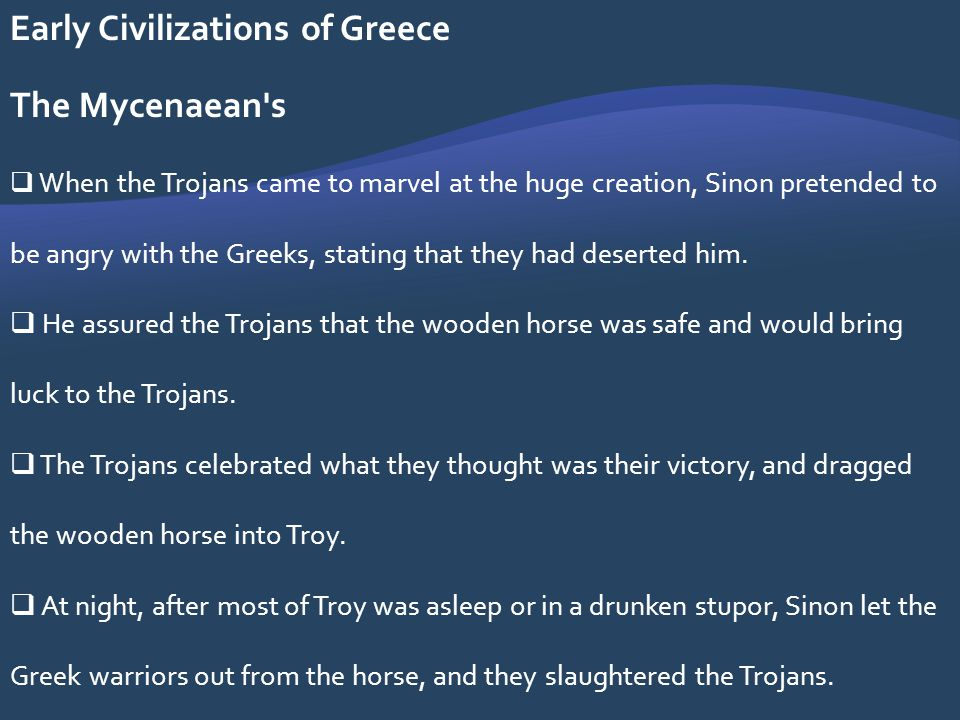 Early Civilizations of Greece The Mycenaean's When the Trojans came to marvel at the huge creation, Sinon pretended to be angry with the Greeks, stati