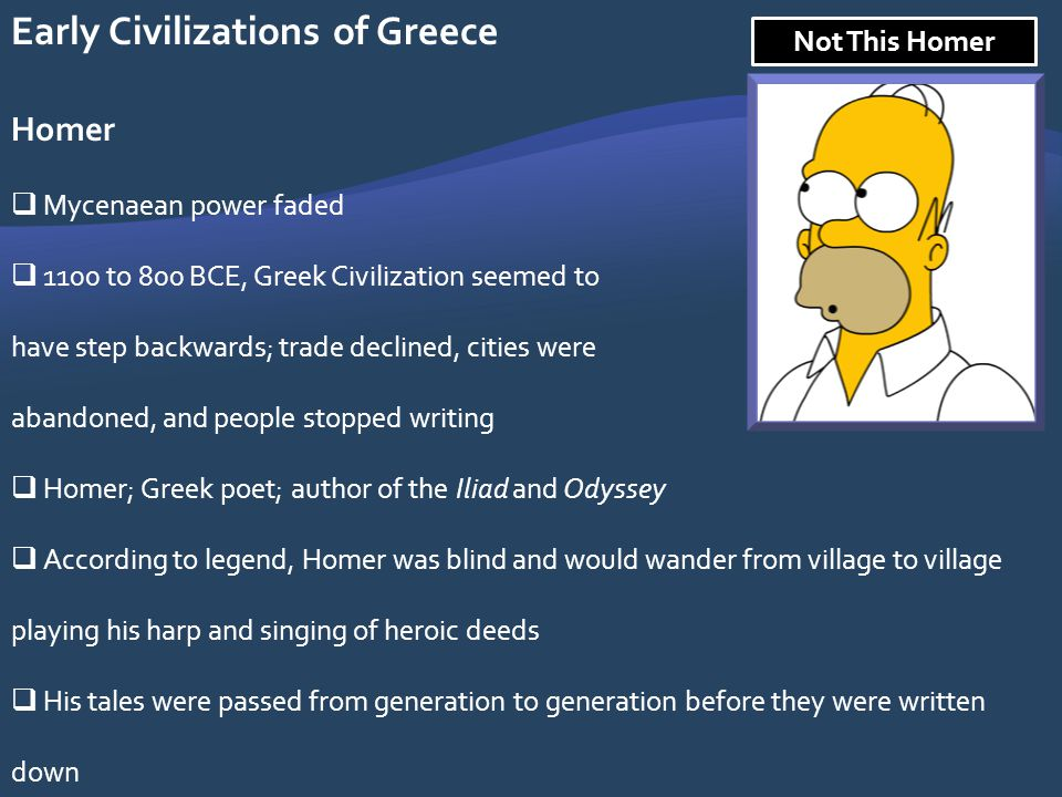 Early Civilizations of Greece Homer Mycenaean power faded 1100 to 800 BCE, Greek Civilization seemed to have step backwards; trade declined, cities we