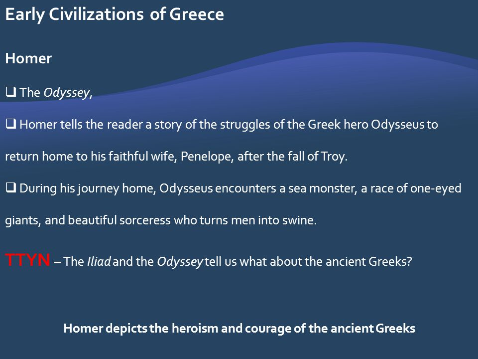 Early Civilizations of Greece Homer The Odyssey, Homer tells the reader a story of the struggles of the Greek hero Odysseus to return home to his fait