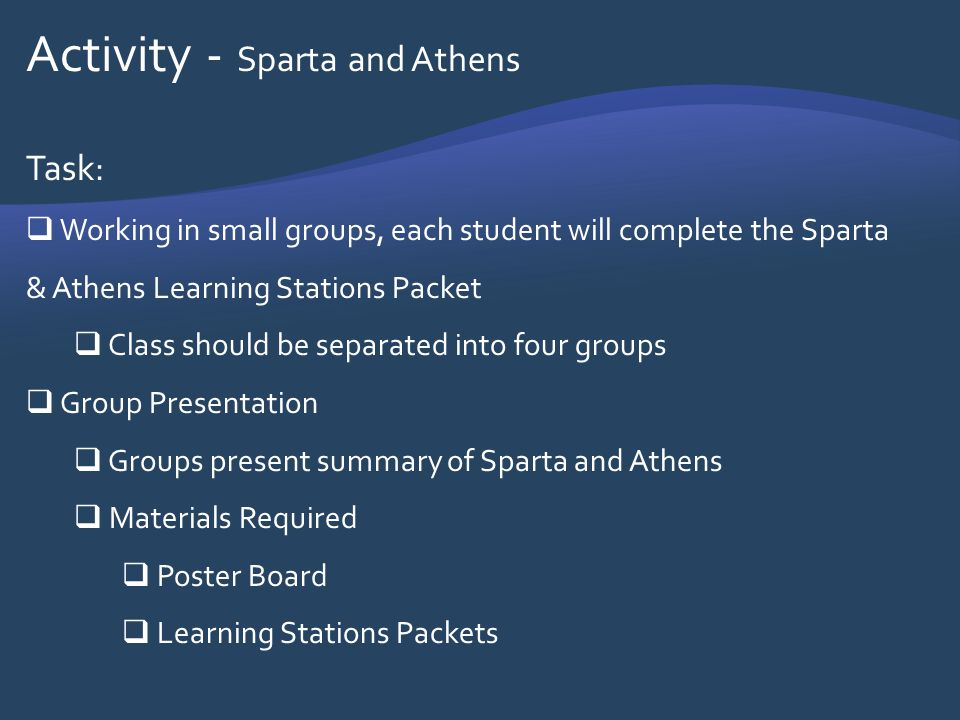 Activity - Sparta and Athens Task: Working in small groups, each student will complete the Sparta & Athens Learning Stations Packet Class should be se