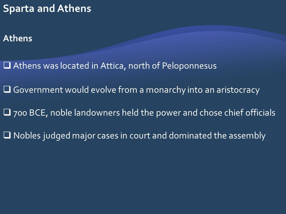Sparta and Athens Athens Athens was located in Attica, north of Peloponnesus Government would evolve from a monarchy into an aristocracy 700 BCE, nobl