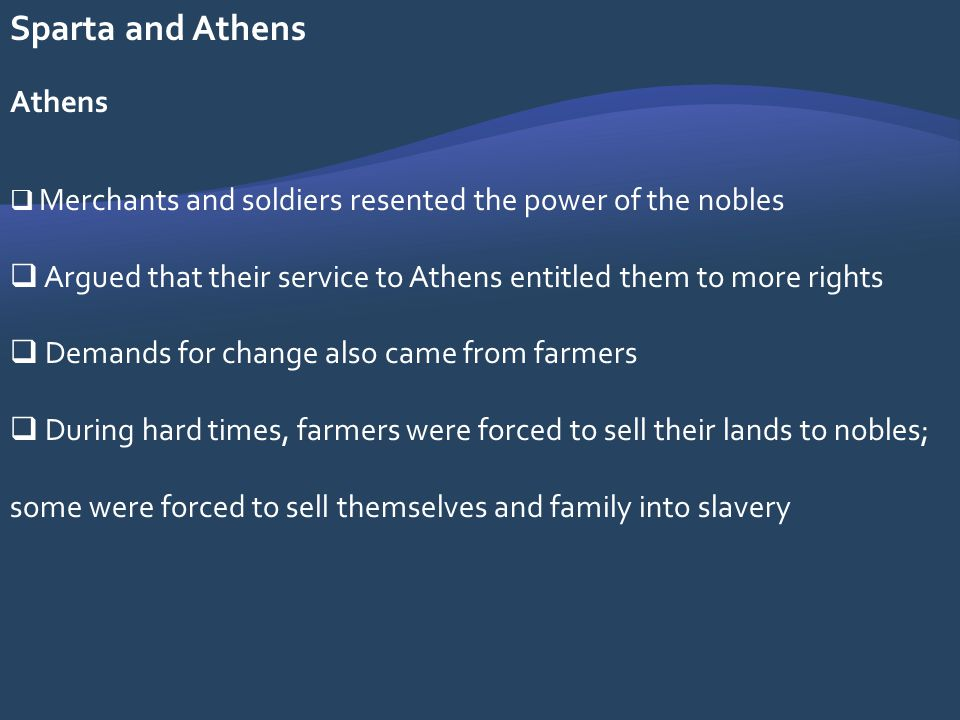 Sparta and Athens Athens Merchants and soldiers resented the power of the nobles Argued that their service to Athens entitled them to more rights Dema