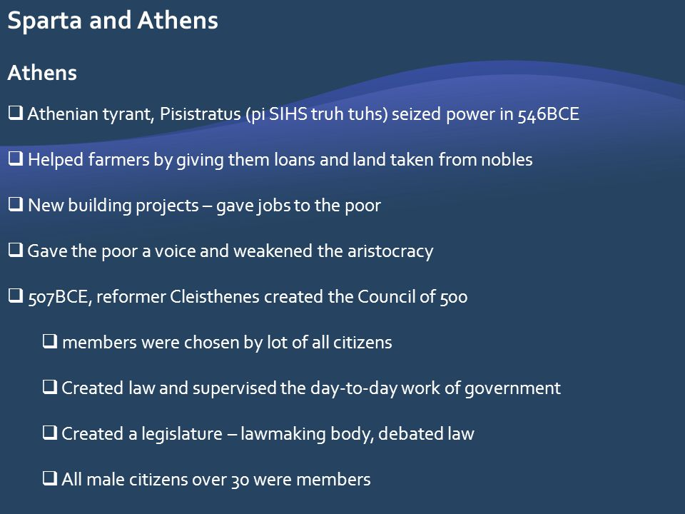 Sparta and Athens Athens Athenian tyrant, Pisistratus (pi SIHS truh tuhs) seized power in 546BCE Helped farmers by giving them loans and land taken fr