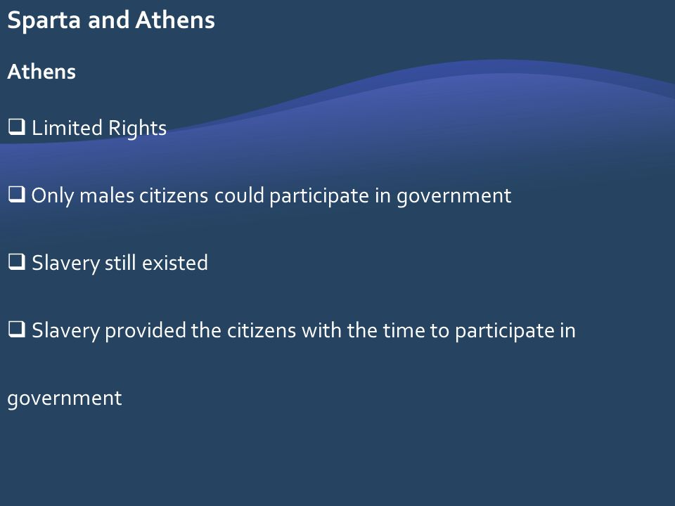 Sparta and Athens Athens Limited Rights Only males citizens could participate in government Slavery still existed Slavery provided the citizens with t