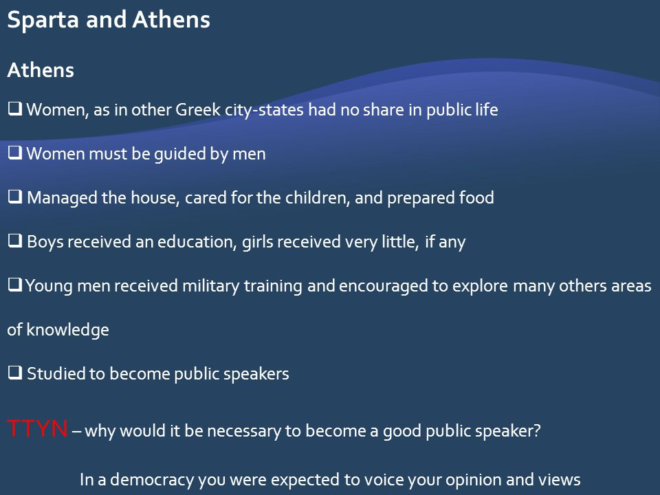 Sparta and Athens Athens Women, as in other Greek city-states had no share in public life Women must be guided by men Managed the house, cared for the