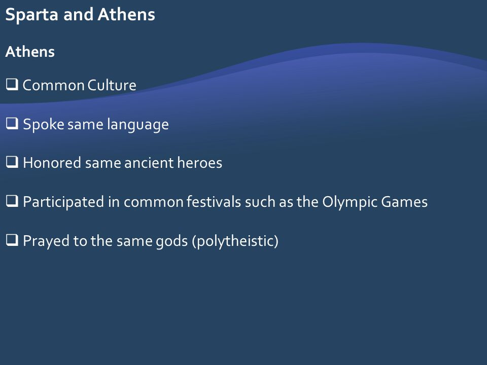 Sparta and Athens Athens Common Culture Spoke same language Honored same ancient heroes Participated in common festivals such as the Olympic Games Pra