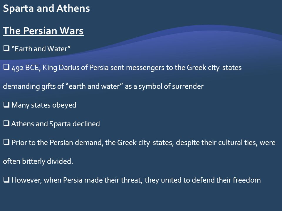 Sparta and Athens The Persian Wars Earth and Water 492 BCE, King Darius of Persia sent messengers to the Greek city-states demanding gifts of earth an