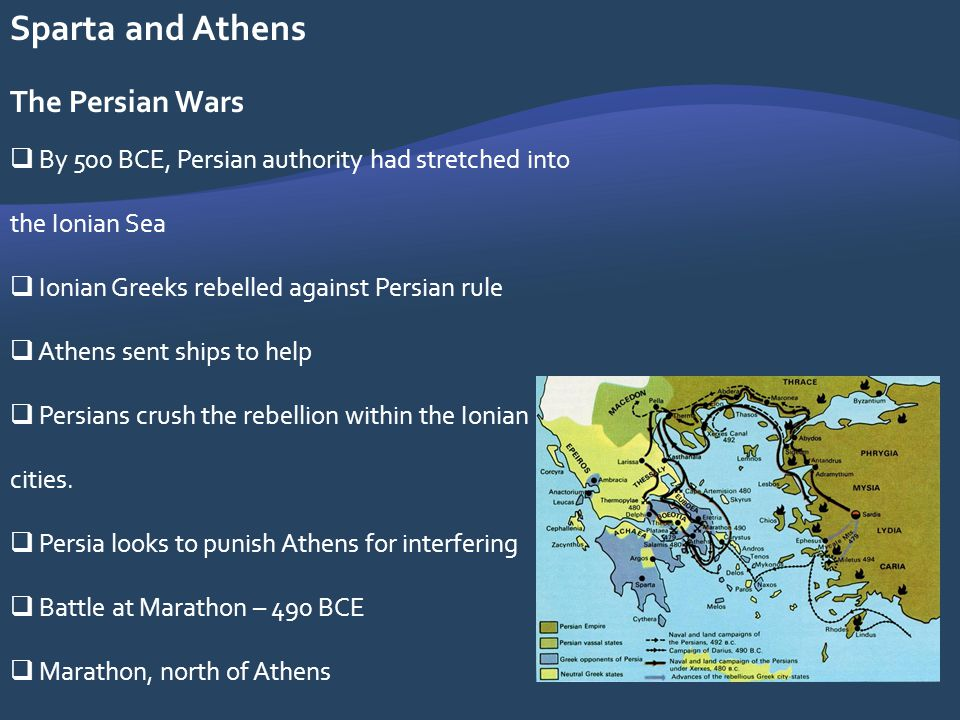 Sparta and Athens The Persian Wars By 500 BCE, Persian authority had stretched into the Ionian Sea Ionian Greeks rebelled against Persian rule Athens