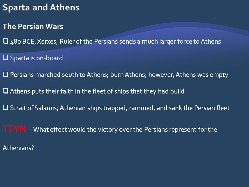 Sparta and Athens The Persian Wars 480 BCE, Xerxes, Ruler of the Persians sends a much larger force to Athens Sparta is on-board Persians marched sout