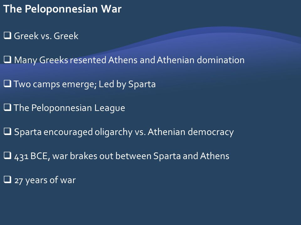 The Peloponnesian War Greek vs. Greek Many Greeks resented Athens and Athenian domination Two camps emerge; Led by Sparta The Peloponnesian League Spa