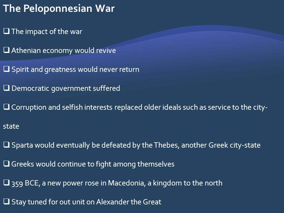 The Peloponnesian War The impact of the war Athenian economy would revive Spirit and greatness would never return Democratic government suffered Corru