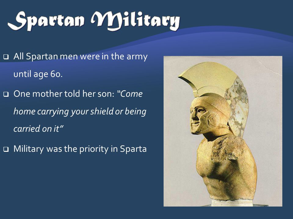 All Spartan men were in the army until age 60. One mother told her son: Come home carrying your shield or being carried on it Military was the priorit
