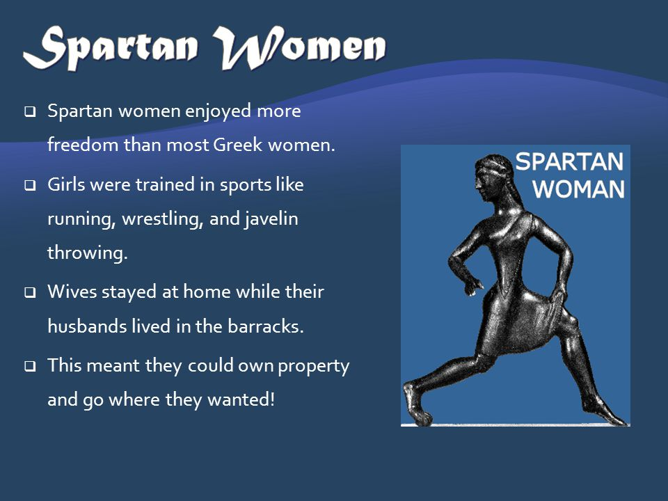Spartan women enjoyed more freedom than most Greek women. Girls were trained in sports like running, wrestling, and javelin throwing. Wives stayed at