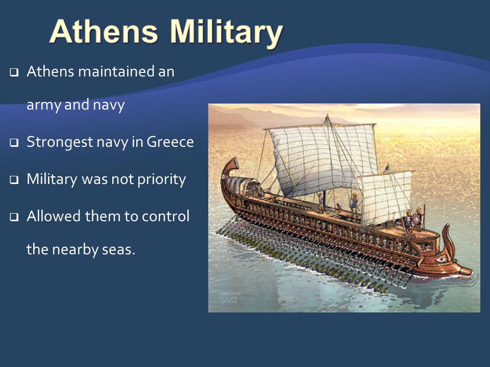 Athens maintained an army and navy Strongest navy in Greece Military was not priority Allowed them to control the nearby seas.