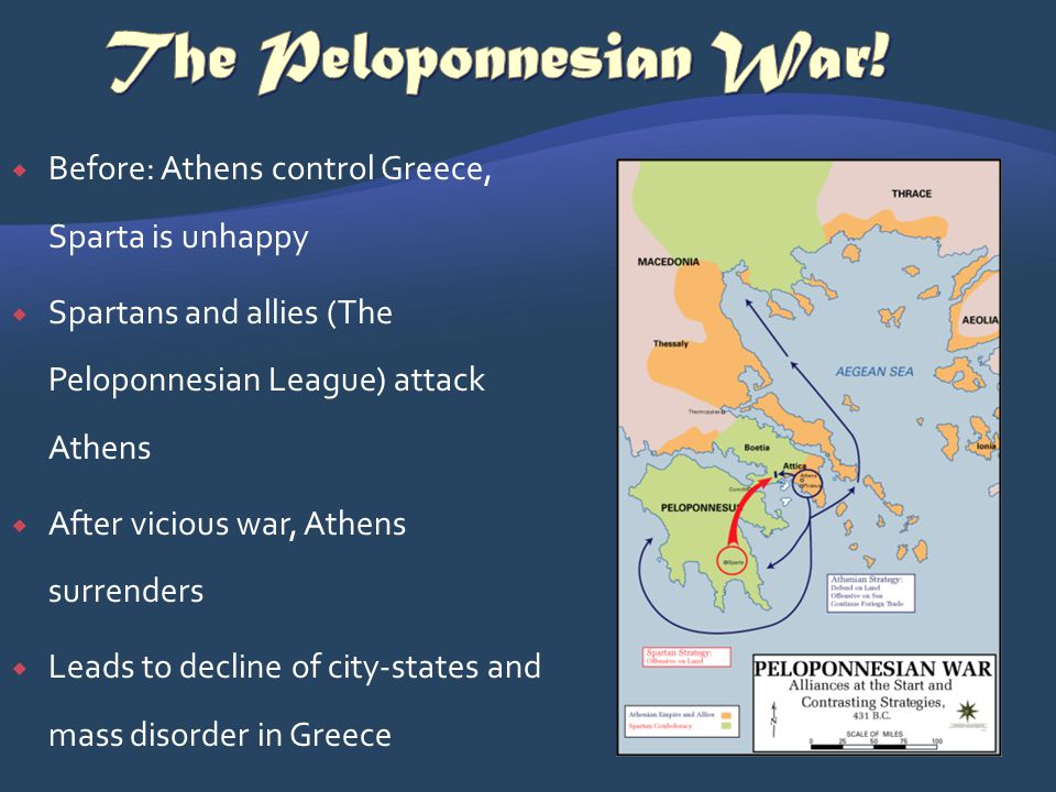 Before: Athens control Greece, Sparta is unhappy Spartans and allies (The Peloponnesian League) attack Athens After vicious war, Athens surrenders Lea