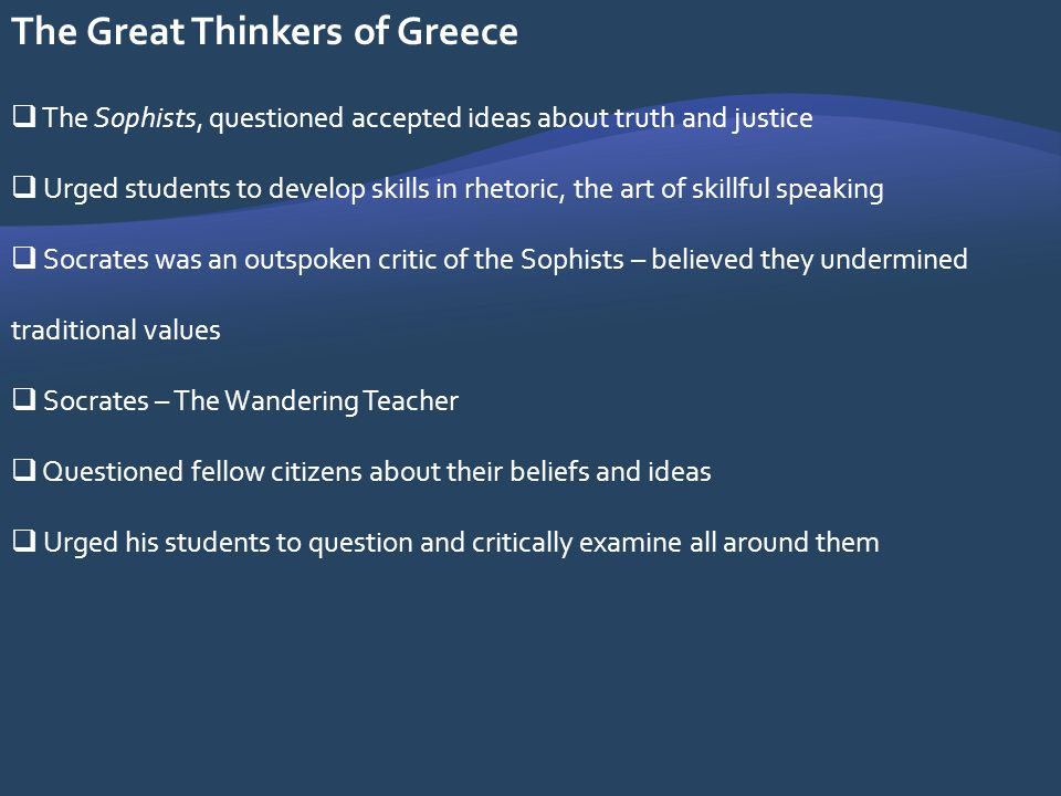 The Great Thinkers of Greece The Sophists, questioned accepted ideas about truth and justice Urged students to develop skills in rhetoric, the art of