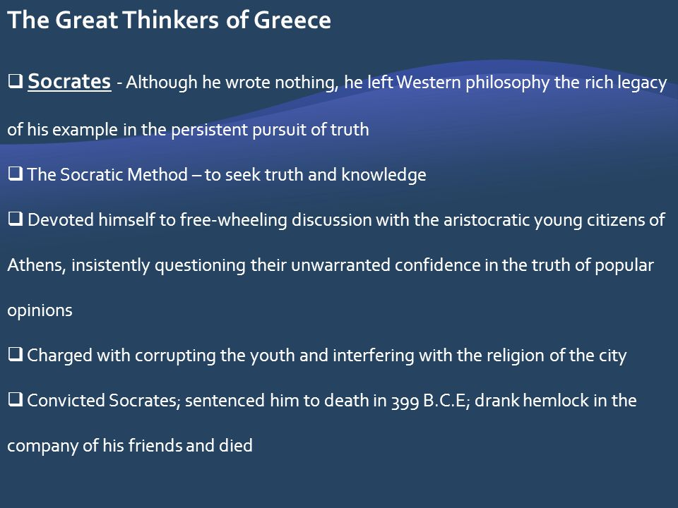 The Great Thinkers of Greece Socrates - Although he wrote nothing, he left Western philosophy the rich legacy of his example in the persistent pursuit