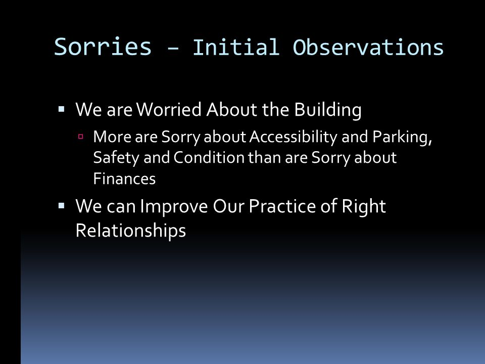Sorries – Initial Observations We are Worried About the Building More are Sorry about Accessibility and Parking, Safety and Condition than are Sorry about Finances We can Improve Our Practice of Right Relationships