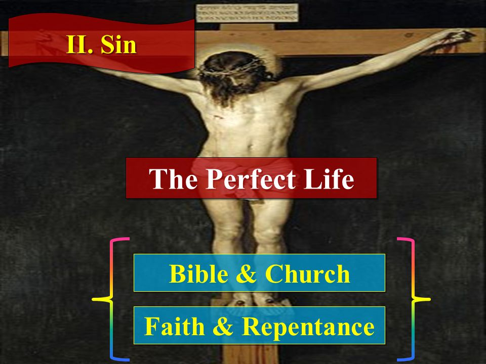 II. Sin Bible & Church Faith & Repentance The Perfect Life