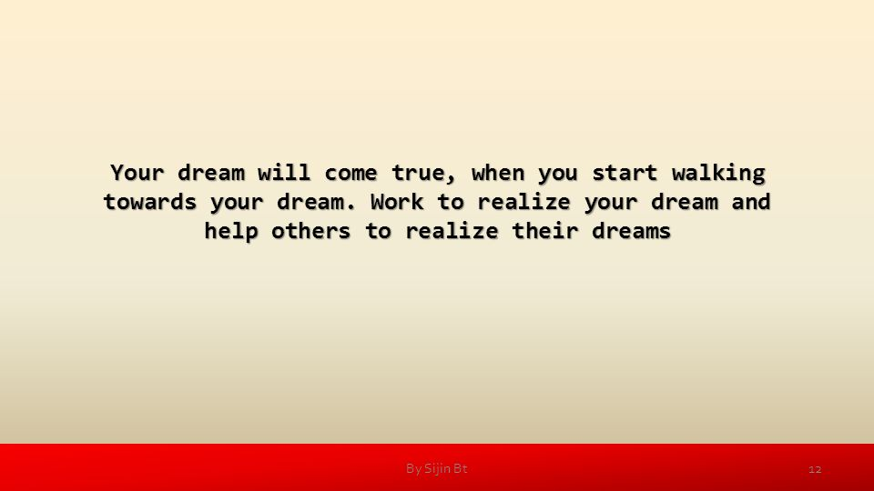 Your dream will come true, when you start walking towards your dream.