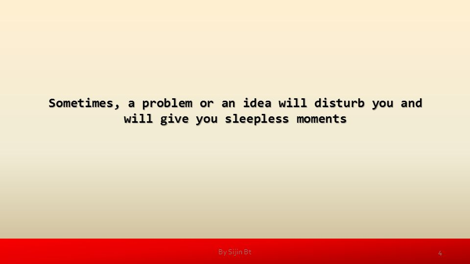 Sometimes, a problem or an idea will disturb you and will give you sleepless moments 4