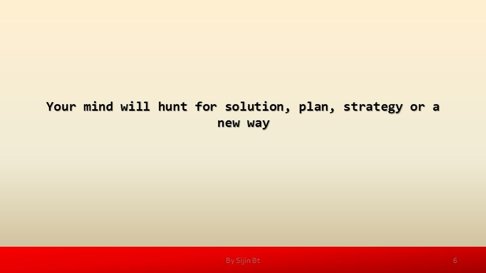 Your mind will hunt for solution, plan, strategy or a new way 6