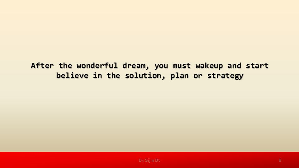 After the wonderful dream, you must wakeup and start believe in the solution, plan or strategy 8