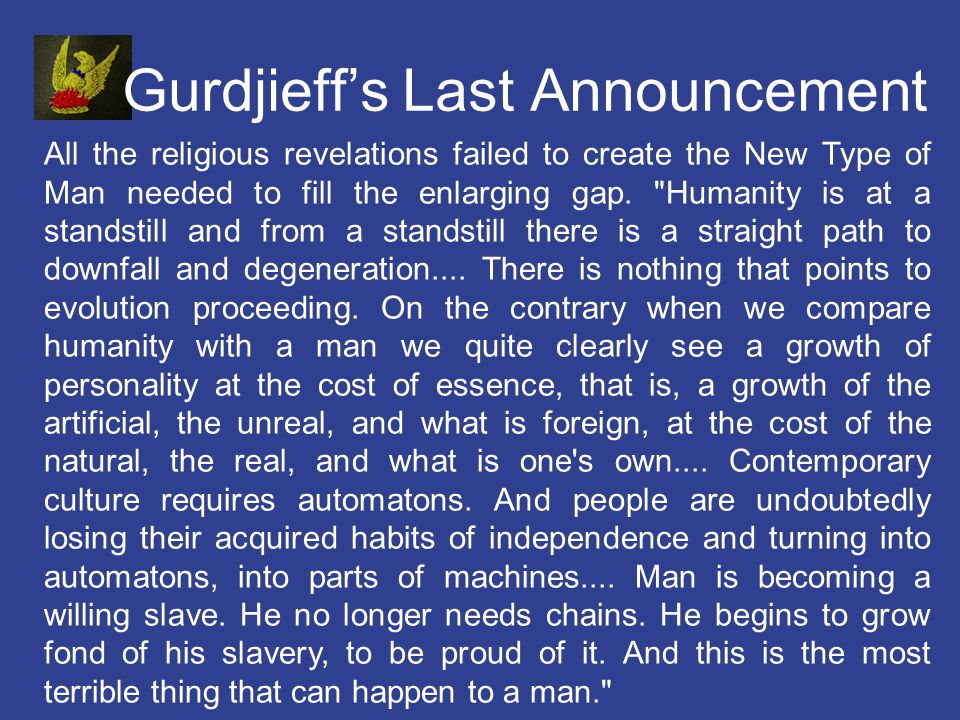 Gurdjieffs Last Announcement All the religious revelations failed to create the New Type of Man needed to fill the enlarging gap.