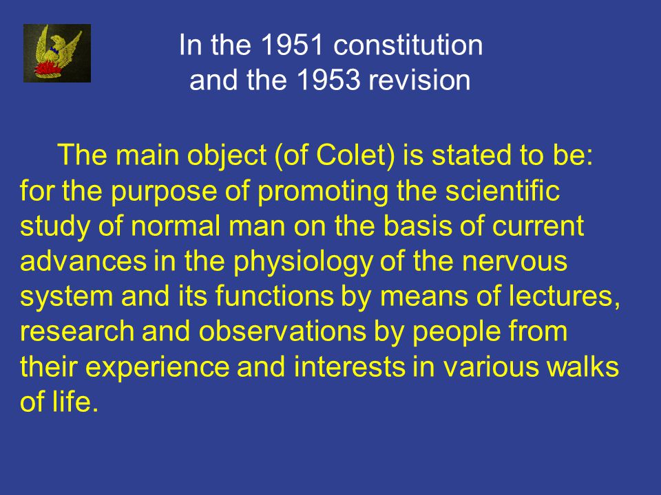 In the 1951 constitution and the 1953 revision The main object (of Colet) is stated to be: for the purpose of promoting the scientific study of normal man on the basis of current advances in the physiology of the nervous system and its functions by means of lectures, research and observations by people from their experience and interests in various walks of life.
