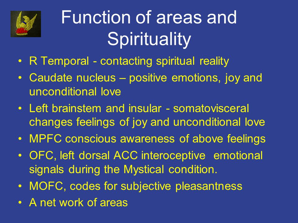 Function of areas and Spirituality R Temporal - contacting spiritual reality Caudate nucleus – positive emotions, joy and unconditional love Left brainstem and insular - somatovisceral changes feelings of joy and unconditional love MPFC conscious awareness of above feelings OFC, left dorsal ACC interoceptive emotional signals during the Mystical condition.