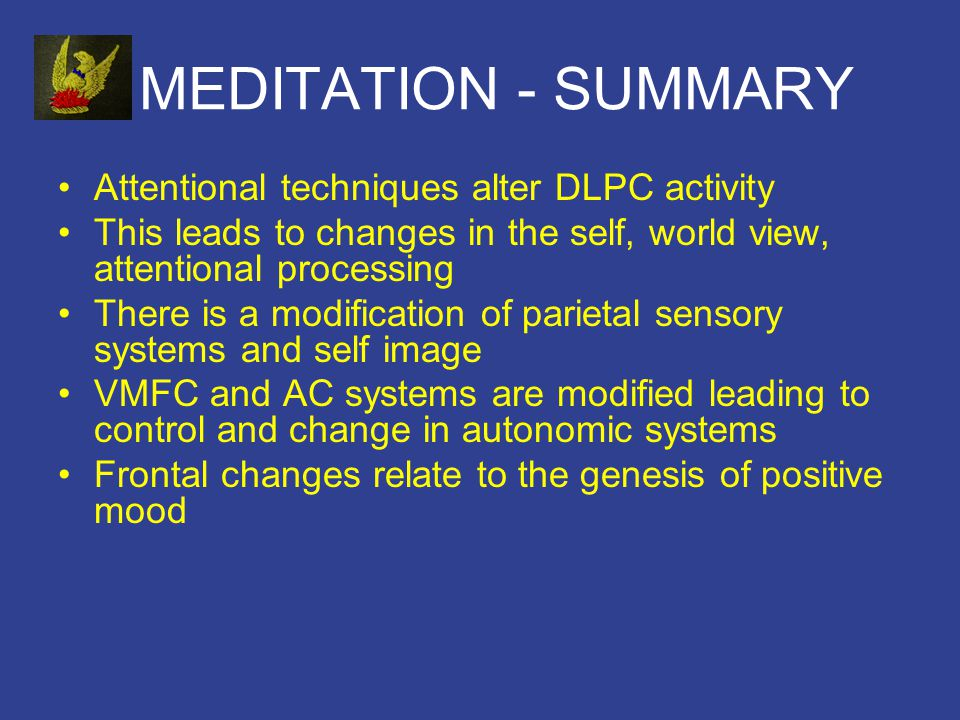 MEDITATION - SUMMARY Attentional techniques alter DLPC activity This leads to changes in the self, world view, attentional processing There is a modification of parietal sensory systems and self image VMFC and AC systems are modified leading to control and change in autonomic systems Frontal changes relate to the genesis of positive mood