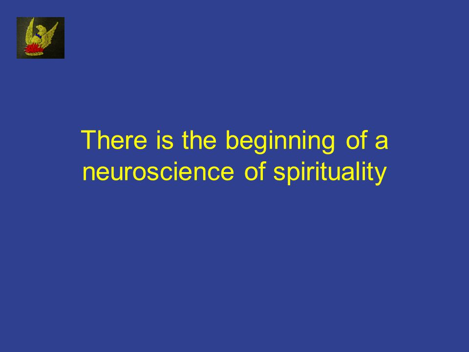 There is the beginning of a neuroscience of spirituality