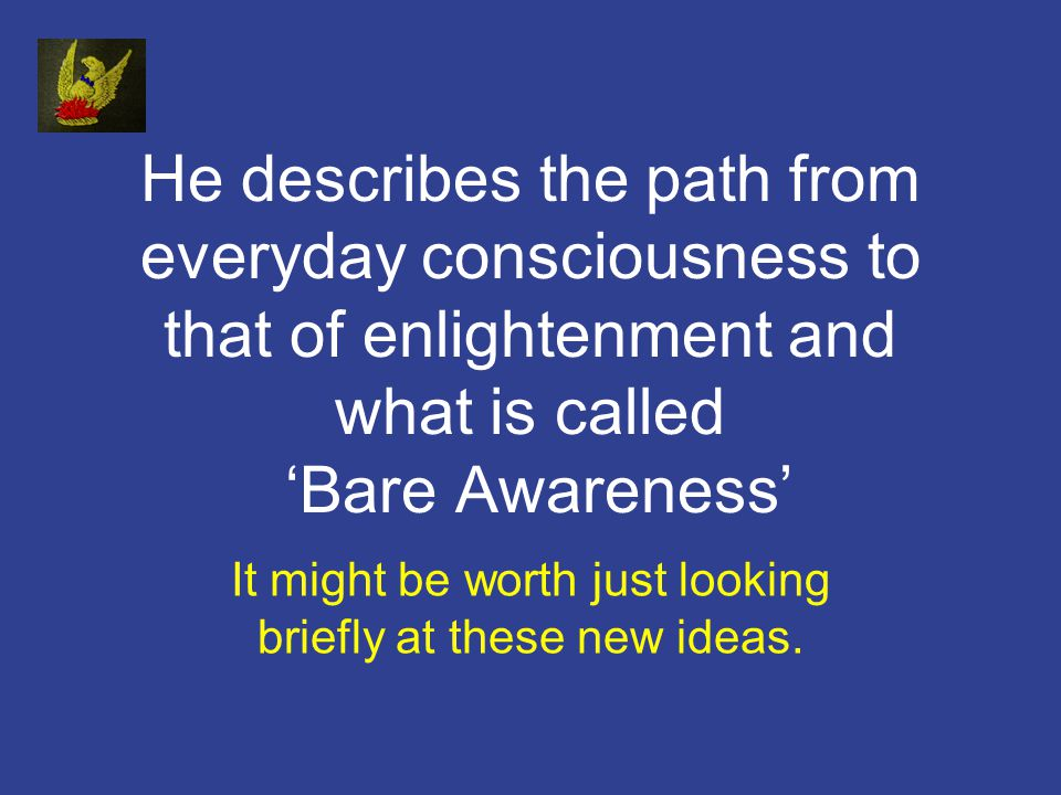 He describes the path from everyday consciousness to that of enlightenment and what is called Bare Awareness It might be worth just looking briefly at these new ideas.