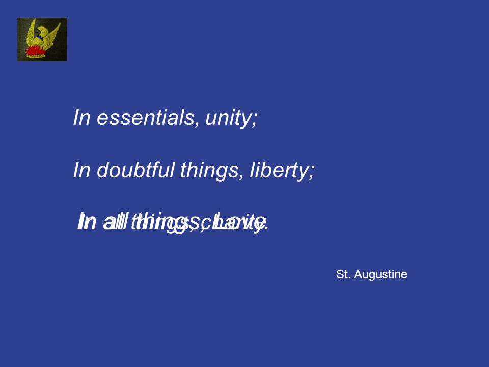 In essentials, unity; In doubtful things, liberty; In all things, charity.