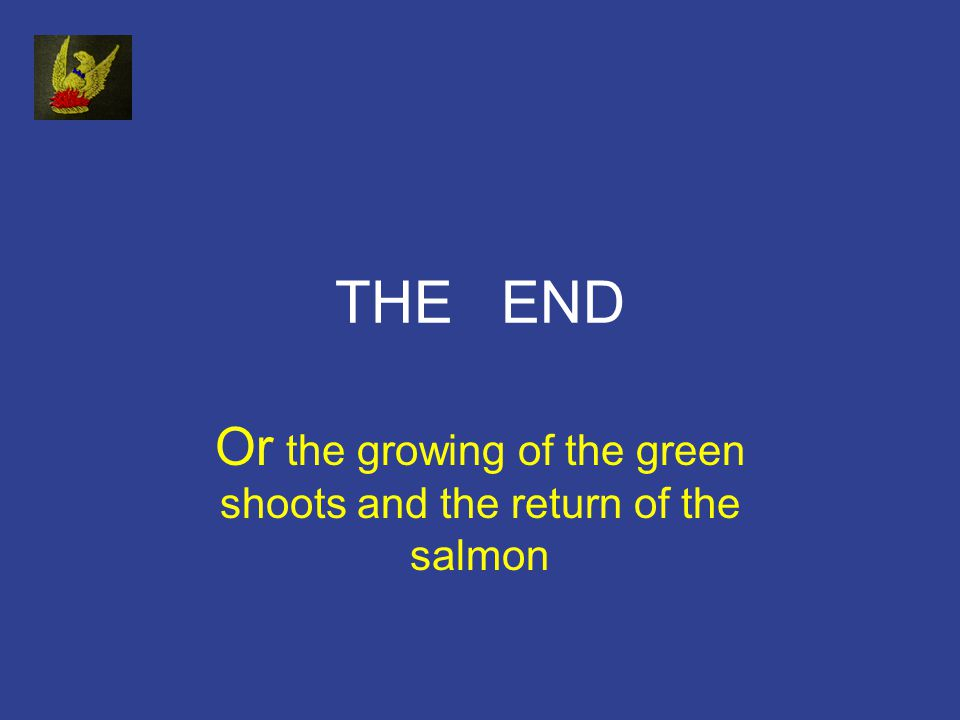 THE END Or the growing of the green shoots and the return of the salmon