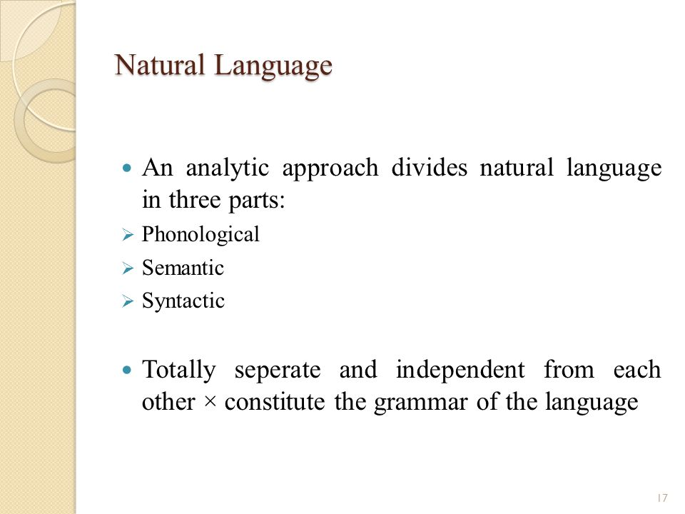 Natural Language An analytic approach divides natural language in three parts: Phonological Semantic Syntactic Totally seperate and independent from each other × constitute the grammar of the language 17