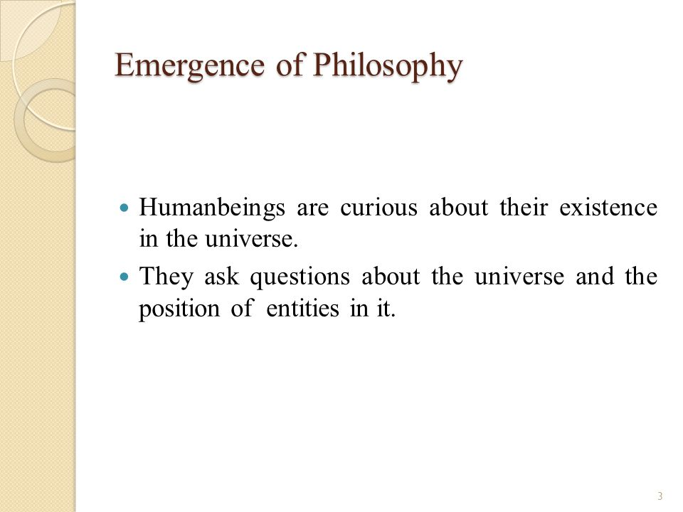 Emergence of Philosophy Humanbeings are curious about their existence in the universe.
