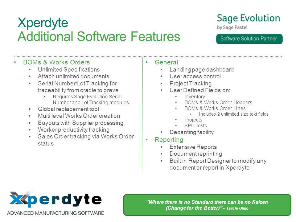 Xperdyte Additional Software Features BOMs & Works Orders Unlimited Specifications Attach unlimited documents Serial Number/Lot Tracking for traceability from cradle to grave Requires Sage Evolution Serial Number and Lot Tracking modules Global replacement tool Multi level Works Order creation Buyouts with Supplier processing Worker productivity tracking Sales Order tracking via Works Order status General Landing page dashboard User access control Project Tracking User Defined Fields on: Inventory BOMs & Works Order Headers BOMs & Works Order Lines Includes 2 unlimited size text fields Projects SPC Tests Decanting facility Reporting Extensive Reports Document reprinting Built in Report Designer to modify any document or report in Xperdyte Where there is no Standard there can be no Kaizen (Change for the Better) ~ Taiichi Ohno