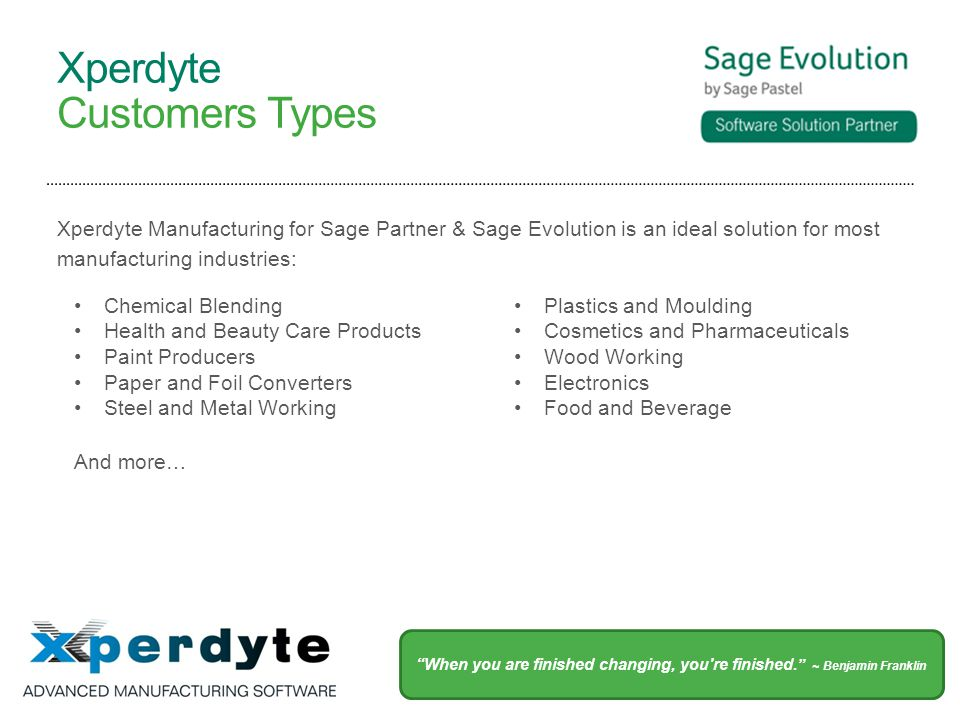 Xperdyte Customers Types Xperdyte Manufacturing for Sage Partner & Sage Evolution is an ideal solution for most manufacturing industries: Chemical Blending Health and Beauty Care Products Paint Producers Paper and Foil Converters Steel and Metal Working Plastics and Moulding Cosmetics and Pharmaceuticals Wood Working Electronics Food and Beverage And more… When you are finished changing, you re finished.