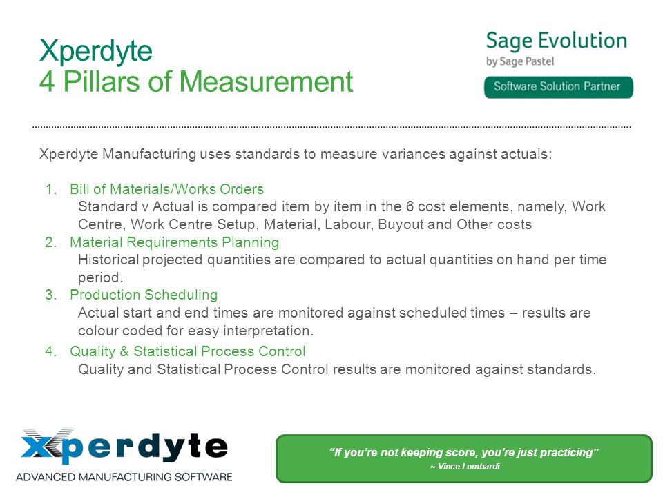 Xperdyte 4 Pillars of Measurement Xperdyte Manufacturing uses standards to measure variances against actuals: 1.Bill of Materials/Works Orders Standard v Actual is compared item by item in the 6 cost elements, namely, Work Centre, Work Centre Setup, Material, Labour, Buyout and Other costs 2.Material Requirements Planning Historical projected quantities are compared to actual quantities on hand per time period.