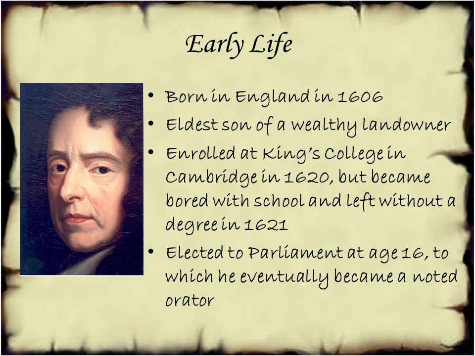 Early Life Born in England in 1606 Eldest son of a wealthy landowner Enrolled at Kings College in Cambridge in 1620, but became bored with school and left without a degree in 1621 Elected to Parliament at age 16, to which he eventually became a noted orator