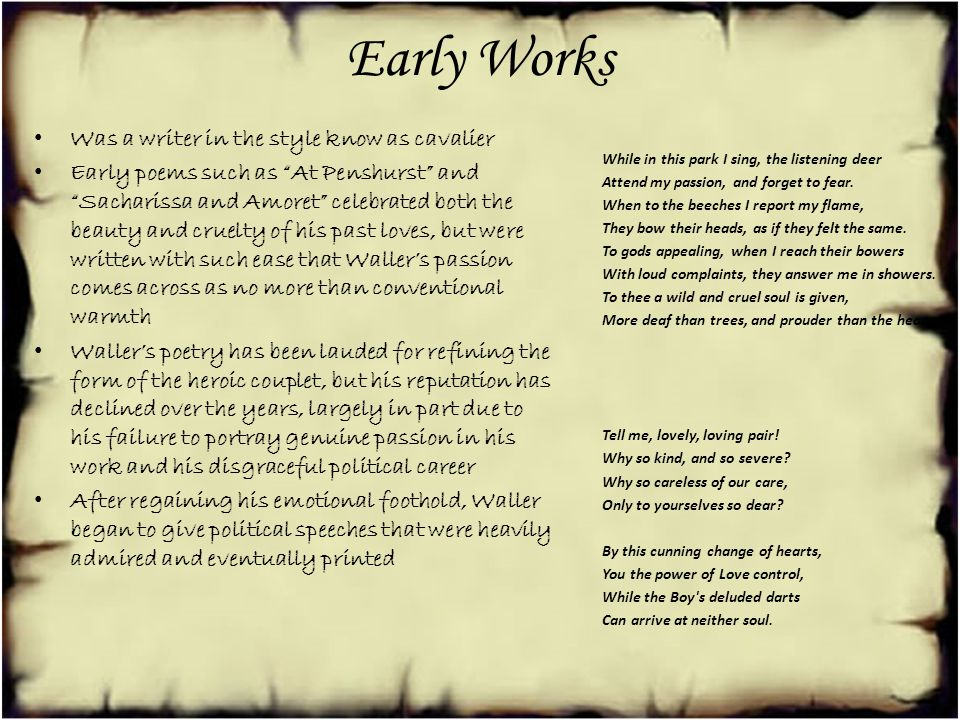 Early Works Was a writer in the style know as cavalier Early poems such as At Penshurst and Sacharissa and Amoret celebrated both the beauty and cruelty of his past loves, but were written with such ease that Wallers passion comes across as no more than conventional warmth Wallers poetry has been lauded for refining the form of the heroic couplet, but his reputation has declined over the years, largely in part due to his failure to portray genuine passion in his work and his disgraceful political career After regaining his emotional foothold, Waller began to give political speeches that were heavily admired and eventually printed While in this park I sing, the listening deer Attend my passion, and forget to fear.