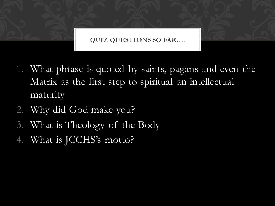 1.What phrase is quoted by saints, pagans and even the Matrix as the first step to spiritual an intellectual maturity 2.Why did God make you? 3.What i