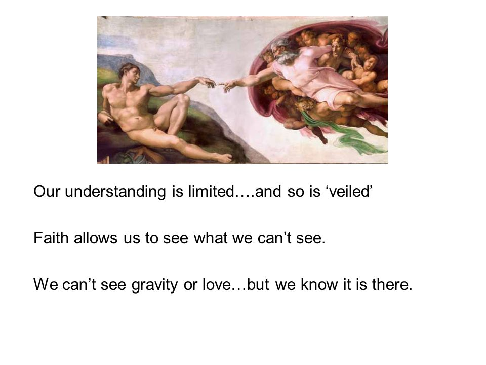 Our understanding is limited….and so is veiled Faith allows us to see what we cant see.