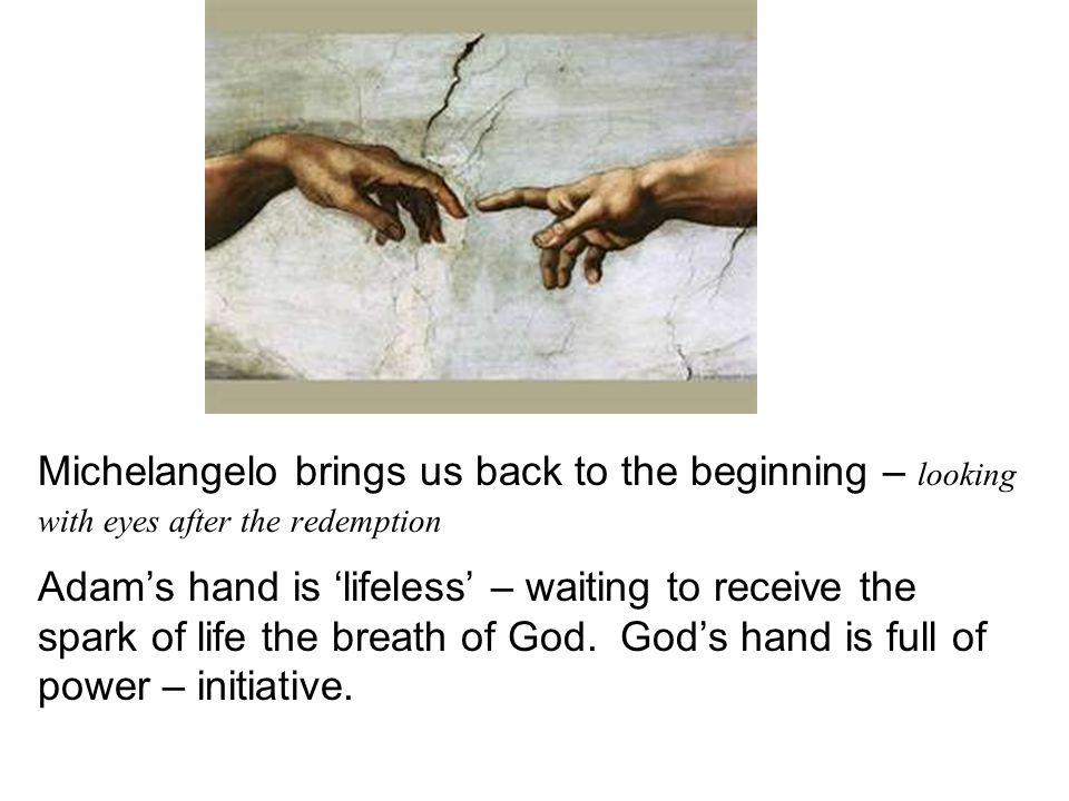 Michelangelo brings us back to the beginning – looking with eyes after the redemption Adams hand is lifeless – waiting to receive the spark of life the breath of God.