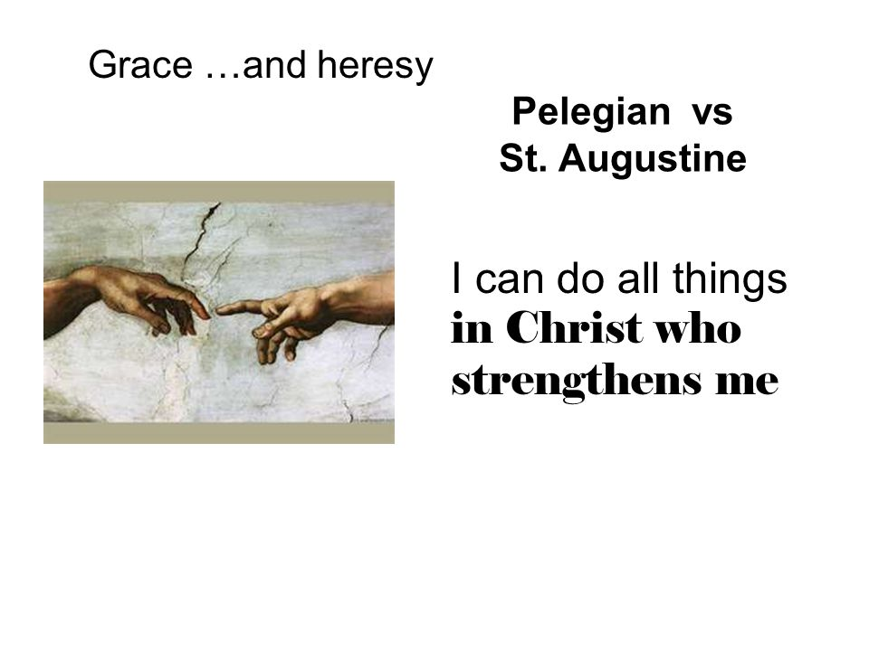 Pelegian vs St. Augustine Grace …and heresy I can do all things in Christ who strengthens me