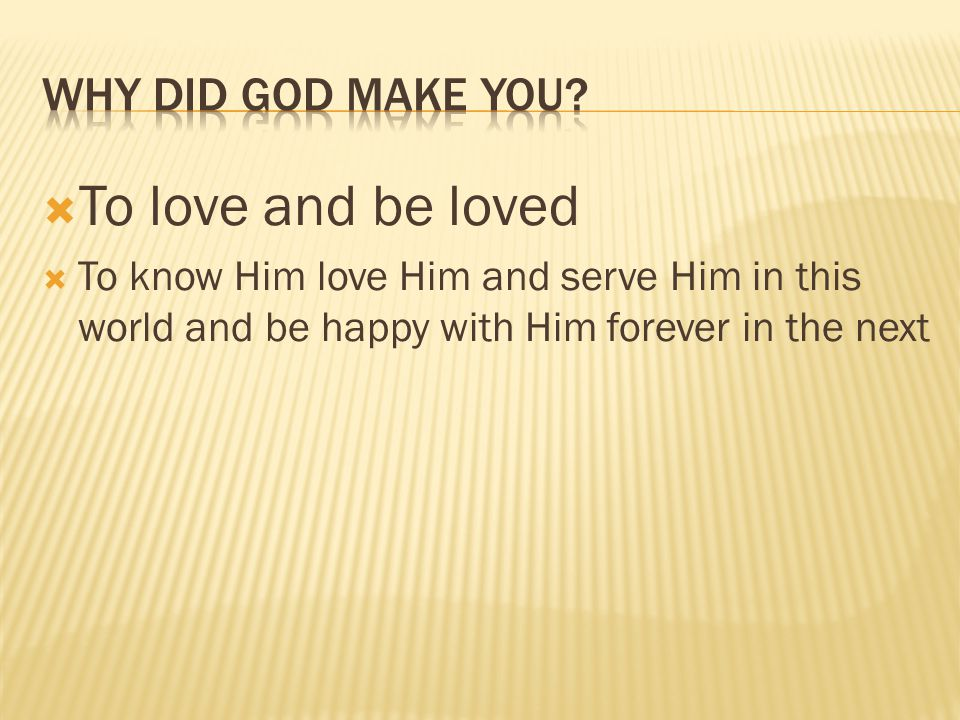 To love and be loved To know Him love Him and serve Him in this world and be happy with Him forever in the next